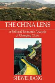 The China Lens a Political-Economic Analysis of Changing China by Shiwei Jiang