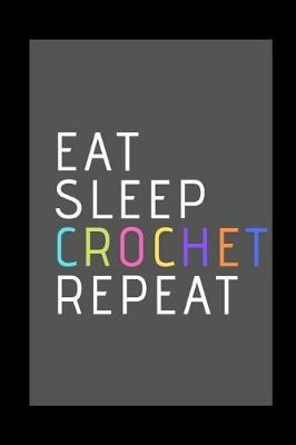 Eat, Sleep, Crochet, Repeat by R West Publishing