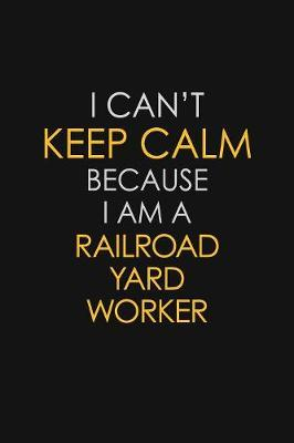 I Can't Keep Calm Because I Am A Railroad Yard Worker by Blue Stone Publishers