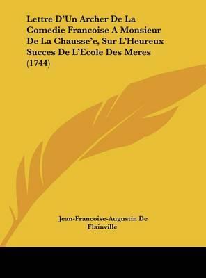 Lettre D'Un Archer de La Comedie Francoise a Monsieur de La Chausse'e, Sur L'Heureux Succes de L'Ecole Des Meres (1744) by Jean-Francoise-Augustin De Flainville