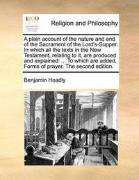 A Plain Account of the Nature and End of the Sacrament of the Lord's-Supper. in Which All the Texts in the New Testament, Relating to It, Are Produced and Explained: To Which Are Added, Forms of Prayer. the Second Edition. by Benjamin Hoadly