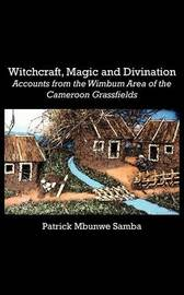 Witchcraft, Magic and Divination. Accounts from the Wimbum Area of the Cameroon Grassfields by Patrick Mbunwe Samba