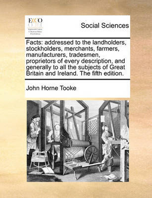 Facts: Addressed to the Landholders, Stockholders, Merchants, Farmers, Manufacturers, Tradesmen, Proprietors of Every Description, and Generally to All the Subjects of Great Britain and Ireland. the Fifth Edition. by John Horne Tooke