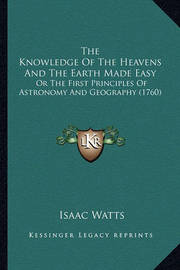The Knowledge of the Heavens and the Earth Made Easy: Or the First Principles of Astronomy and Geography (1760) by Isaac Watts