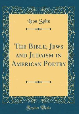 The Bible, Jews and Judaism in American Poetry (Classic Reprint) by Leon Spitz