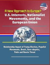 A New Approach to Europe? U.S. Interests, Nationalist Movements, and the European Union - Relationship Impact of Trump Election, Populist Movements, Brexit, Euro-skeptics, Putin and Russia Threat by Commission on Sec Cooperation in Europe