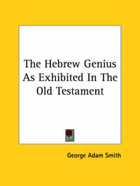 The Hebrew Genius as Exhibited in the Old Testament by George Adam Smith