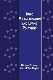 Ionic Polymerization and Living Polymers by Michael Szwarc