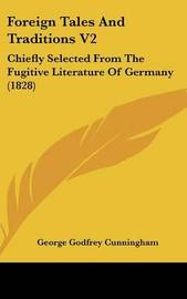 Foreign Tales and Traditions V2: Chiefly Selected from the Fugitive Literature of Germany (1828) by George Godfrey Cunningham image