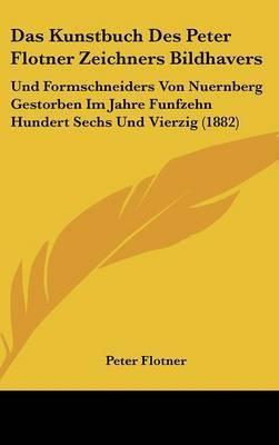 Das Kunstbuch Des Peter Flotner Zeichners Bildhavers: Und Formschneiders Von Nuernberg Gestorben Im Jahre Funfzehn Hundert Sechs Und Vierzig (1882) by Peter Flotner