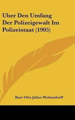 Uber Den Umfang Der Polizeigewalt Im Polizeistaat (1905) by Kurt Otto Julius Wolzendorff