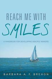 Reach Me with Smiles: A Handbook for Developing Disciple Makers by Barbara a F Brehon