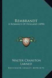 Rembrandt Rembrandt: A Romance of Holland (1898) a Romance of Holland (1898) by Walter Cranston Larned