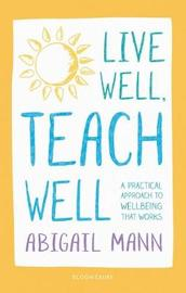 Live Well, Teach Well: A practical approach to wellbeing that works by Abigail Mann