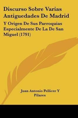 Discurso Sobre Varias Antiguedades De Madrid: Y Origen De Sus Parroquias Especialmente De La De San Miguel (1791) by Juan Antonio Pellicer y Pilares