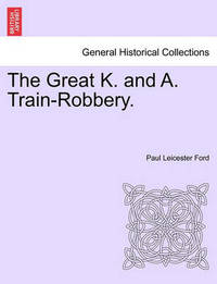 The Great K. and A. Train-Robbery. by Paul Leicester Ford