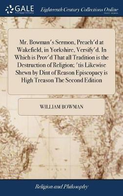 Mr. Bowman's Sermon, Preach'd at Wakefield, in Yorkshire, Versify'd. in Which Is Prov'd That All Tradition Is the Destruction of Religion; 'tis Likewise Shewn by Dint of Reason Episcopacy Is High Treason the Second Edition by William Bowman