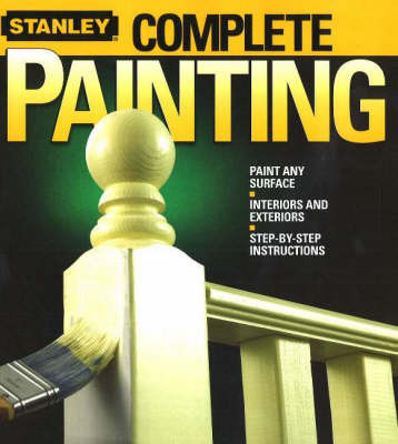 Complete Painting: Paint Any Surface, Interiors and Exteriors, Step-by-Step Instructions by Stanley image