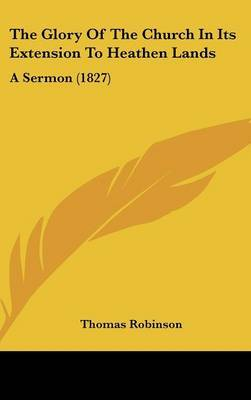 The Glory Of The Church In Its Extension To Heathen Lands: A Sermon (1827) by Thomas Robinson image