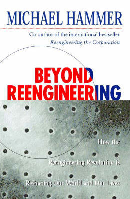 Beyond Reengineering: How the Process-centred Organization is Changing Our Work and Our Lives by Michael Hammer