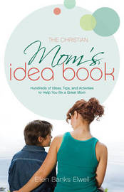 The Christian Mom's Idea Book: Hundreds of Ideas, Tips, and Activities to Help You be a Great Mom by Ellen Banks Elwell image