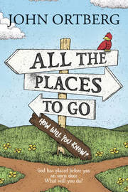 All the Places to Go . . . How Will You Know? by John Ortberg