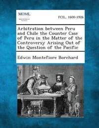 Arbitration Between Peru and Chile the Counter Case of Peru in the Matter of the Controversy Arising Out of the Question of the Pacific by Edwin Montefiore Borchard