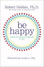 Be Happy: Release The Power Of Happiness In You by Robert Holden image