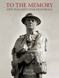 To the Memory: New Zealand's War Memorials by JOCK PHILLIPS