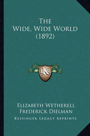 The Wide, Wide World (1892) the Wide, Wide World (1892) by Elizabeth Wetherell