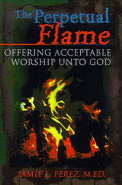 The Perpetual Flame: Offering Acceptable Worship Unto God by Jamie L Perez, M.Ed. image