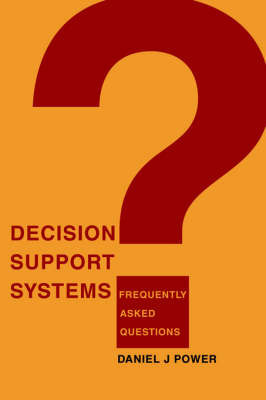 Decision Support Systems: Frequently Asked Questions by Daniel J Power (University of Northern Iowa and DSSResources.com, USA)