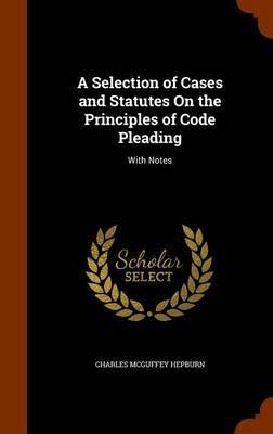A Selection of Cases and Statutes on the Principles of Code Pleading by Charles McGuffey Hepburn