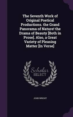 The Seventh Work of Original Poetical Productions. the Grand Panorama of Nature! the Drama of Beauty [Both in Prose]. Also, a Great Variety of Pleasing Matter [In Verse] by John Wright