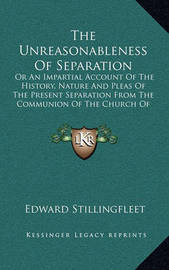 The Unreasonableness of Separation: Or an Impartial Account of the History, Nature and Pleas of the Present Separation from the Communion of the Church of England (1681) by Edward Stillingfleet