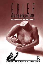 Grief and the Healing Arts by Sandra L. Bertman