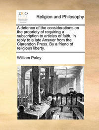 A Defence of the Considerations on the Propriety of Requiring a Subscription to Articles of Faith. in Reply to a Late Answer from the Clarendon Press. by a Friend of Religious Liberty. by William Paley