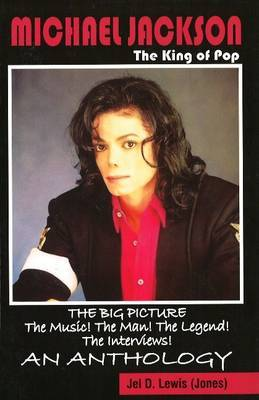 Michael Jackson: The King of Pop: The Big Picture! The Music! The Man! The Legend! The Interviews! An Anthology by Jel Lewis Jones