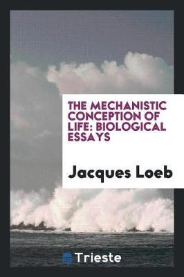 The Mechanistic Conception of Life. Biological Essays by Jacques Loeb