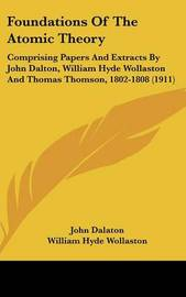 Foundations of the Atomic Theory: Comprising Papers and Extracts by John Dalton, William Hyde Wollaston and Thomas Thomson, 1802-1808 (1911) by John Dalaton