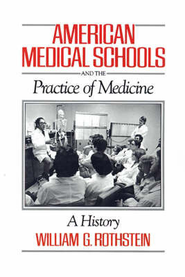 American Medical Schools and the Practice of Medicine by William G Rothstein