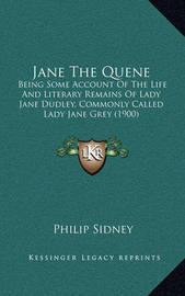 Jane the Quene: Being Some Account of the Life and Literary Remains of Lady Jane Dudley, Commonly Called Lady Jane Grey (1900) by Sir Philip Sidney, Sir