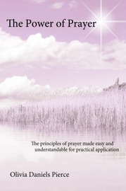 The Power of Prayer: The Principles of Prayer Made Easy and Understandable for Practical Application by Olivia Daniels Pierce image