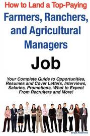How to Land a Top-Paying Farmers, Ranchers, and Agricultural Managers Job: Your Complete Guide to Opportunities, Resumes and Cover Letters, Interviews, Salaries, Promotions, What to Expect from Recruiters and More! by Brad Andrews image
