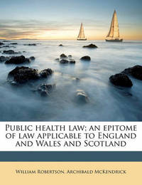 Public Health Law; An Epitome of Law Applicable to England and Wales and Scotland by William Robertson