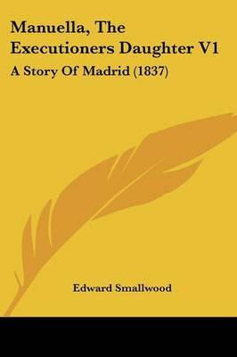 Manuella, The Executioners Daughter V1: A Story Of Madrid (1837) by Edward Smallwood image