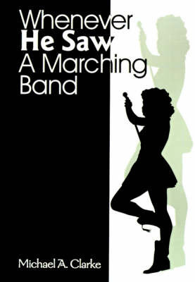 Whenever He Saw a Marching Band by Michael A. Clarke
