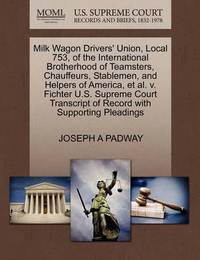Milk Wagon Drivers' Union, Local 753, of the International Brotherhood of Teamsters, Chauffeurs, Stablemen, and Helpers of America, Et Al. V. Fichter U.S. Supreme Court Transcript of Record with Supporting Pleadings by Joseph A Padway