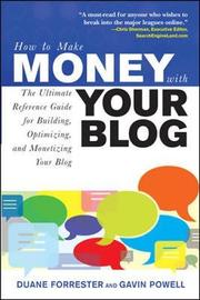How to Make Money with Your Blog: The Ultimate Reference Guide for Building, Optimizing, and Monetizing Your Blog by Duane Forrester