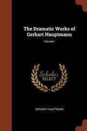 The Dramatic Works of Gerhart Hauptmann; Volume I by Gerhart Hauptmann